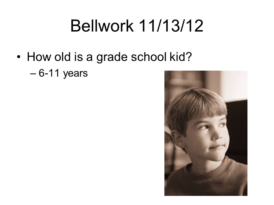 Bellwork 11/13/12 How old is a grade school kid –6-11 years