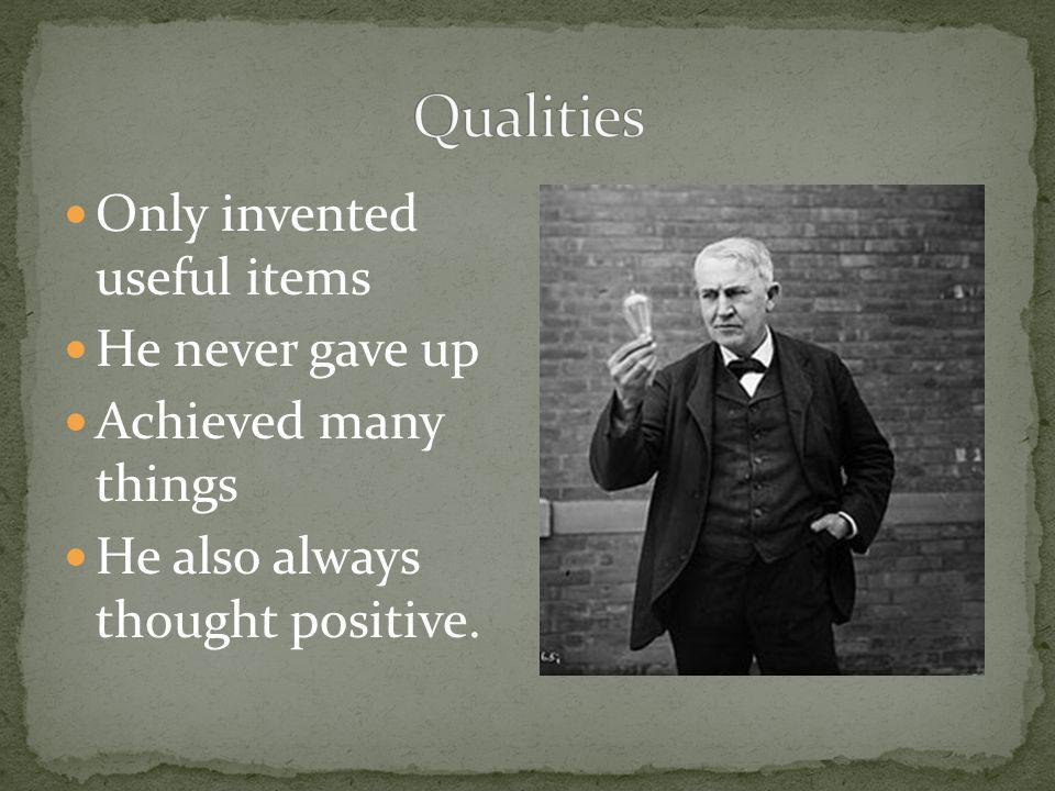 Only invented useful items He never gave up Achieved many things He also always thought positive.