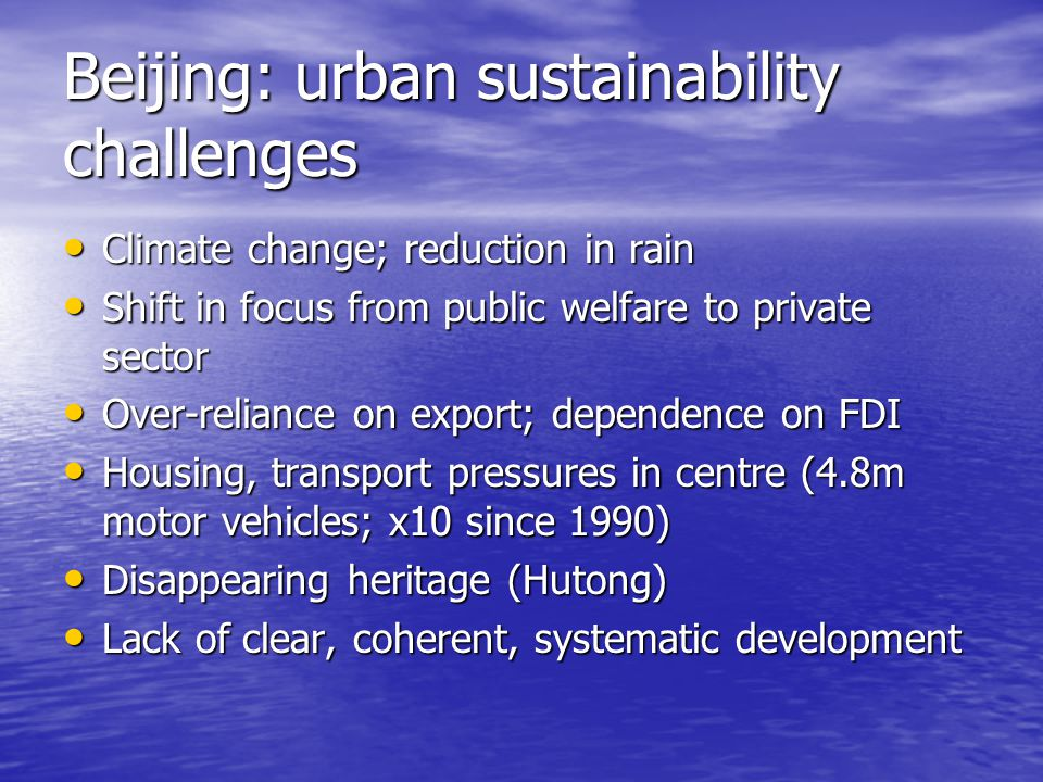 Beijing: urban sustainability challenges Climate change; reduction in rain Climate change; reduction in rain Shift in focus from public welfare to pri