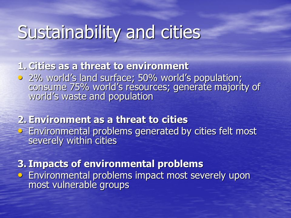 Sustainability and cities 1.Cities as a threat to environment 2% world's land surface; 50% world's population; consume 75% world's resources; generate