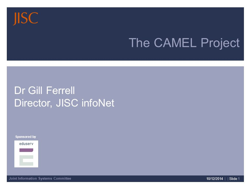 Joint Information Systems Committee Sponsored by Presenter Details 10/12/2014 | | Slide 1 The CAMEL Project Dr Gill Ferrell Director, JISC infoNet