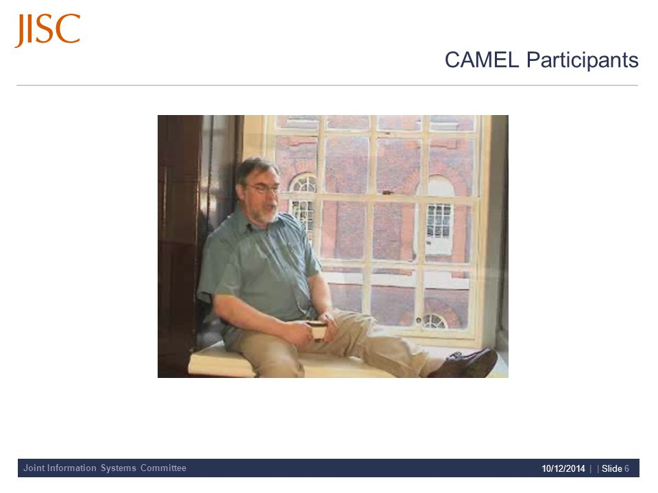 Joint Information Systems Committee 10/12/2014 | | Slide 6 CAMEL Participants