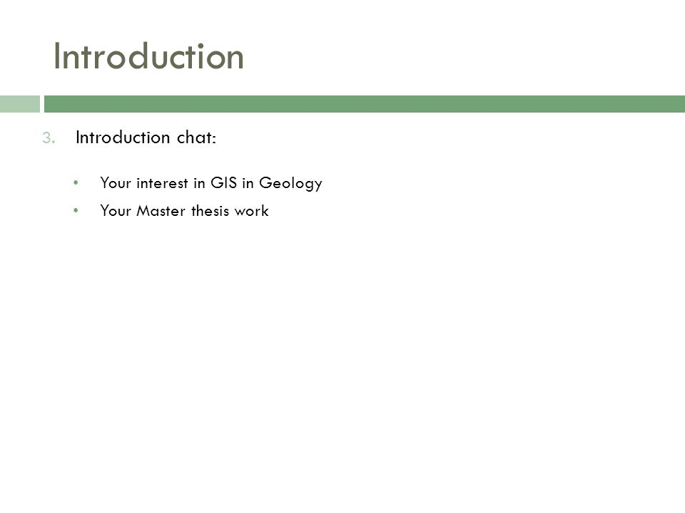 Introduction 3. Introduction chat: Your interest in GIS in Geology Your Master thesis work