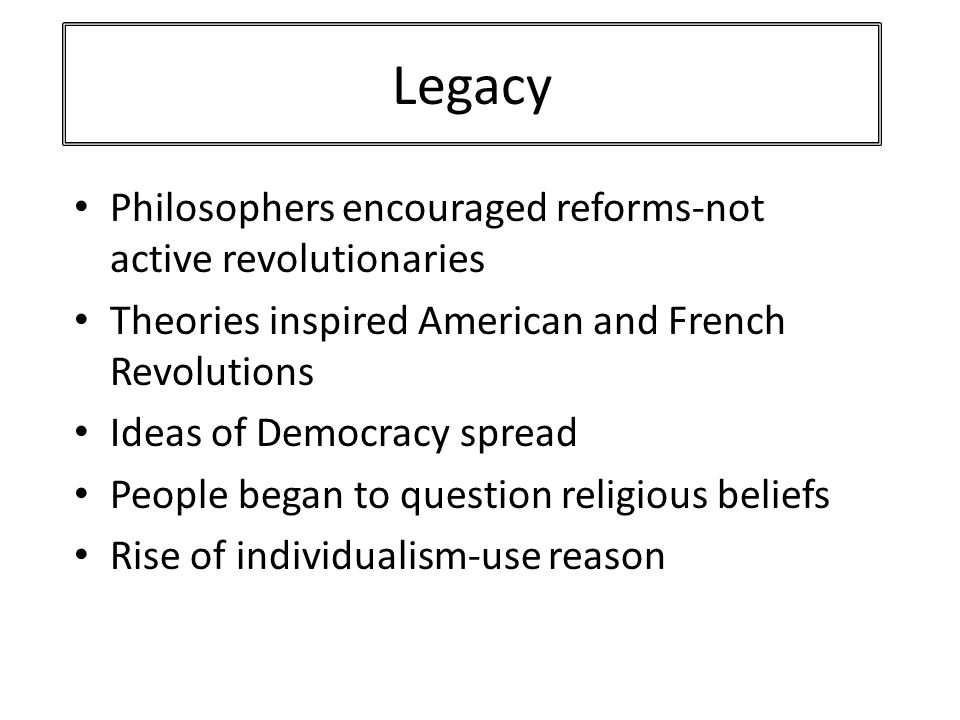 Legacy Philosophers encouraged reforms-not active revolutionaries Theories inspired American and French Revolutions Ideas of Democracy spread People began to question religious beliefs Rise of individualism-use reason