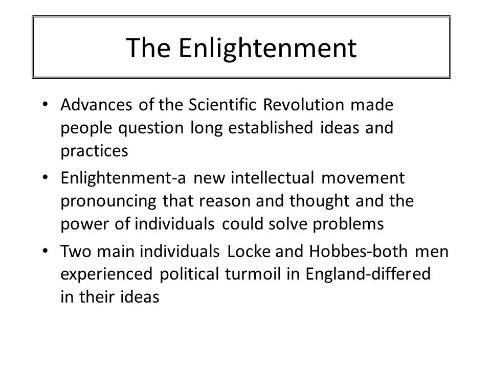 The Enlightenment Advances of the Scientific Revolution made people question long established ideas and practices Enlightenment-a new intellectual movement pronouncing that reason and thought and the power of individuals could solve problems Two main individuals Locke and Hobbes-both men experienced political turmoil in England-differed in their ideas