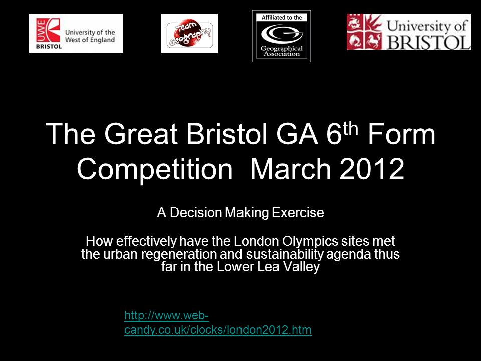 The Great Bristol GA 6 th Form Competition March 2012 A Decision Making Exercise How effectively have the London Olympics sites met the urban regeneration and sustainability agenda thus far in the Lower Lea Valley http://www.web- candy.co.uk/clocks/london2012.htm