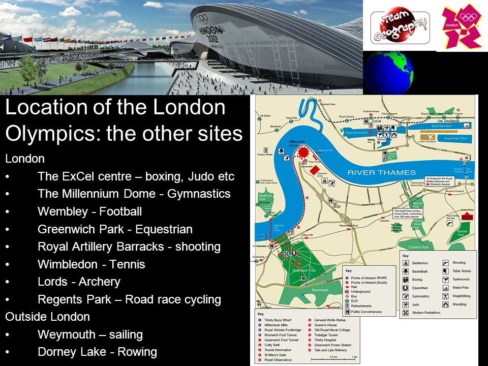 Location of the London Olympics: the other sites London The ExCel centre – boxing, Judo etc The Millennium Dome - Gymnastics Wembley - Football Greenwich Park - Equestrian Royal Artillery Barracks - shooting Wimbledon - Tennis Lords - Archery Regents Park – Road race cycling Outside London Weymouth – sailing Dorney Lake - Rowing