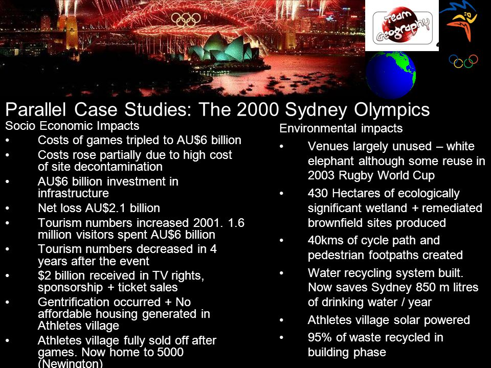 Parallel Case Studies: The 2000 Sydney Olympics Socio Economic Impacts Costs of games tripled to AU$6 billion Costs rose partially due to high cost of site decontamination AU$6 billion investment in infrastructure Net loss AU$2.1 billion Tourism numbers increased 2001.