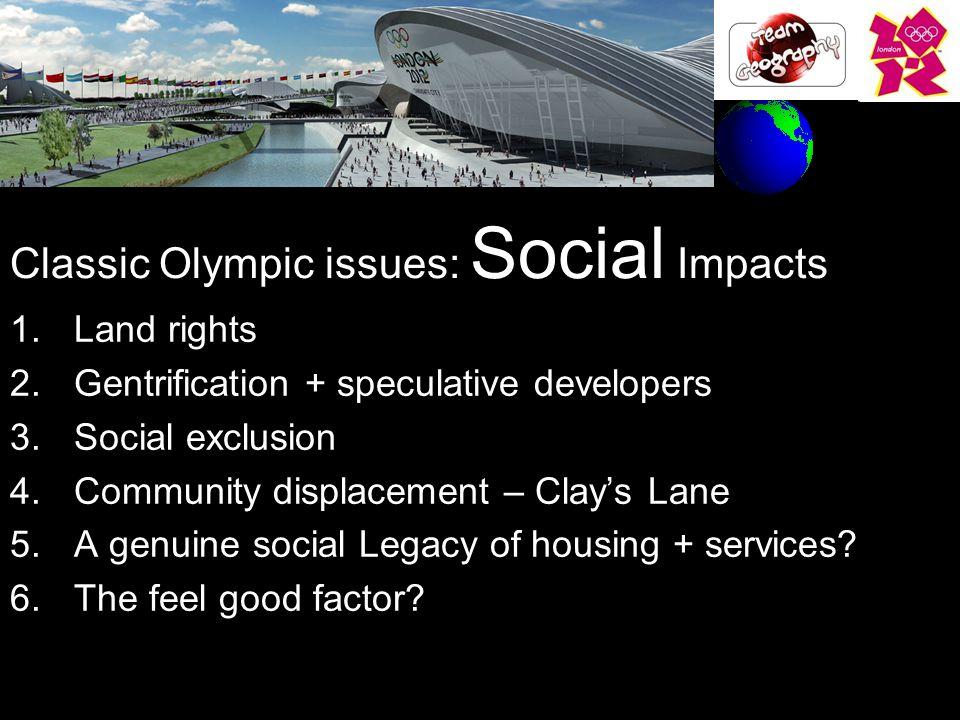 Classic Olympic issues: Social Impacts 1.Land rights 2.Gentrification + speculative developers 3.Social exclusion 4.Community displacement – Clay's Lane 5.A genuine social Legacy of housing + services.
