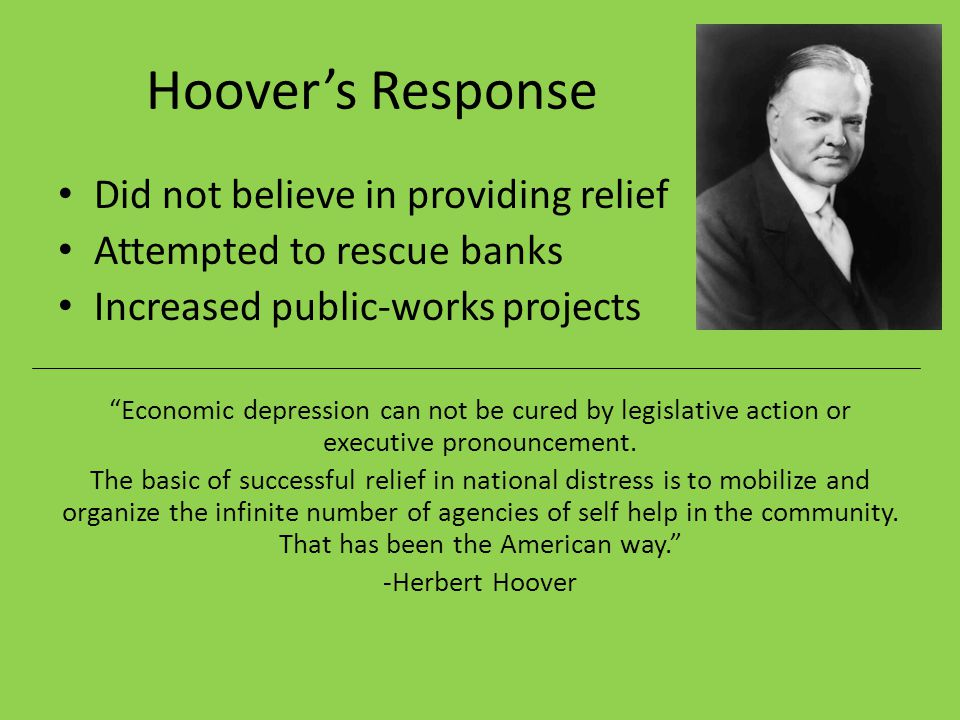 Hoover's Response Did not believe in providing relief Attempted to rescue banks Increased public-works projects Economic depression can not be cured by legislative action or executive pronouncement.