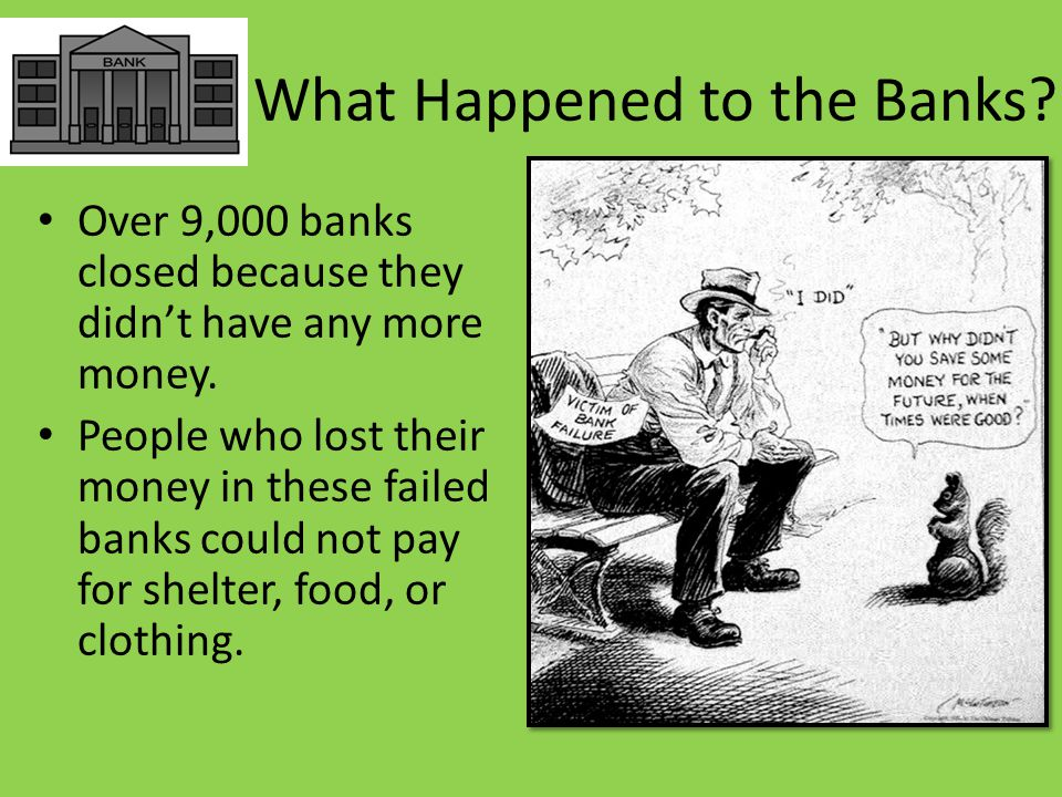 What Happened to the Banks. Over 9,000 banks closed because they didn't have any more money.