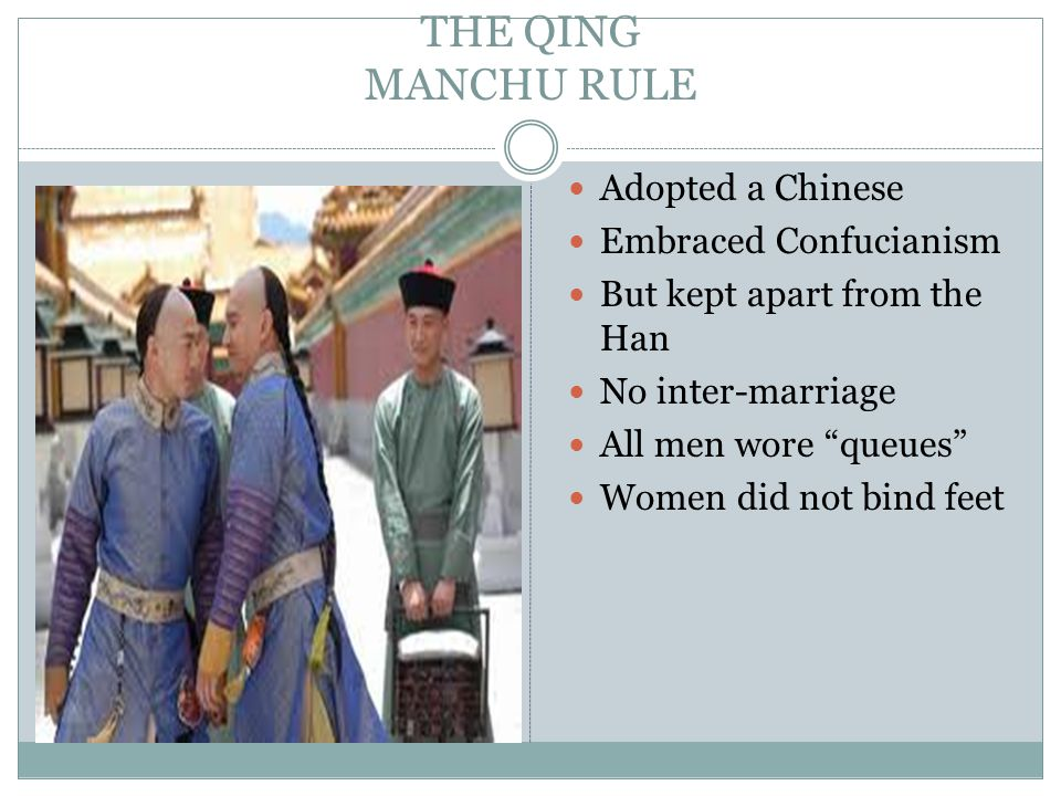 THE QING MANCHU RULE Adopted a Chinese Embraced Confucianism But kept apart from the Han No inter-marriage All men wore queues Women did not bind feet