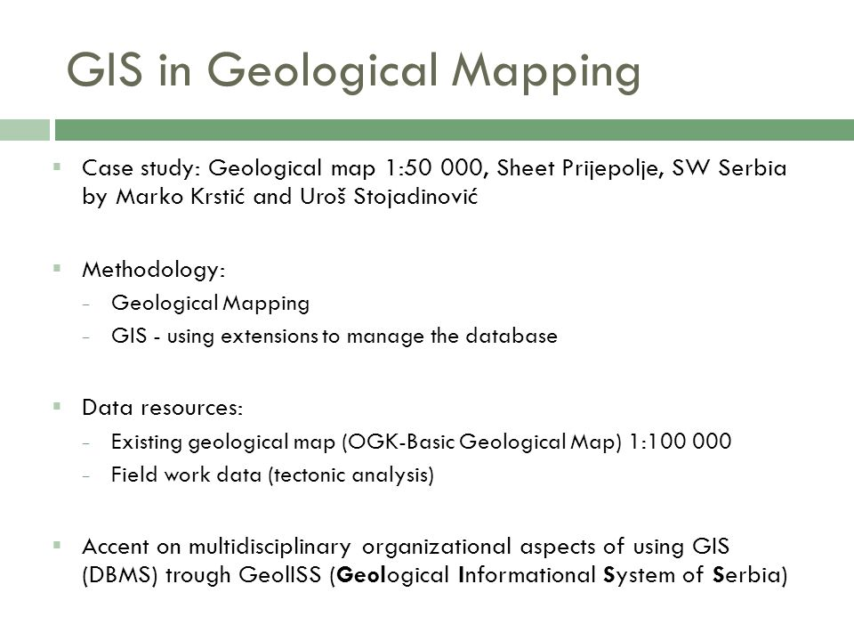 GIS in Geological Mapping  Case study: Geological map 1:50 000, Sheet Prijepolje, SW Serbia by Marko Krstić and Uroš Stojadinović  Methodology: − Ge