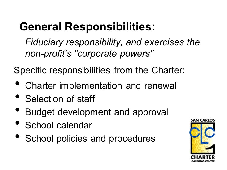 General Responsibilities: Fiduciary responsibility, and exercises the non-profit s corporate powers Specific responsibilities from the Charter: Charter implementation and renewal Selection of staff Budget development and approval School calendar School policies and procedures