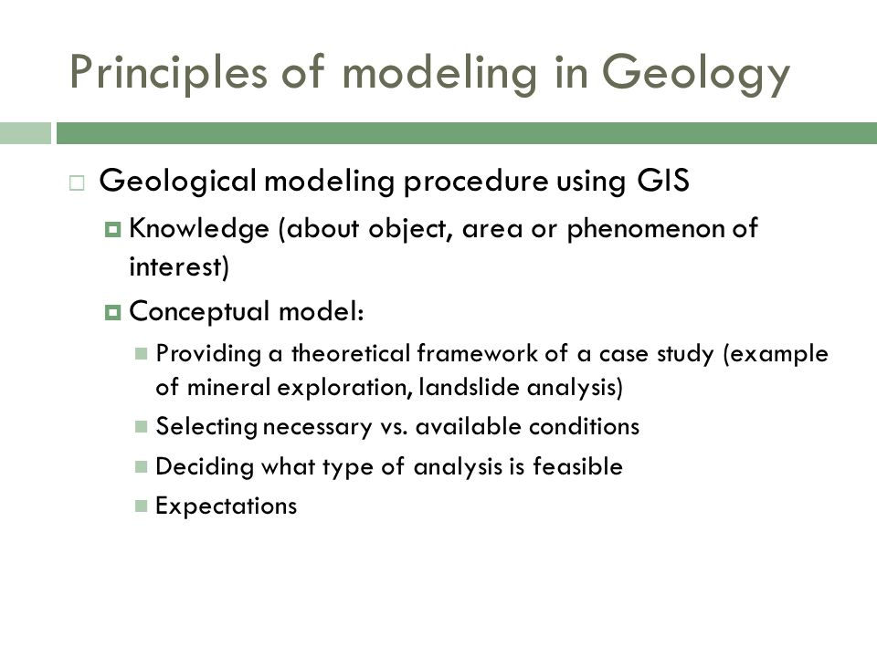  Geological modeling procedure using GIS  Knowledge (about object, area or phenomenon of interest)  Conceptual model: Providing a theoretical framework of a case study (example of mineral exploration, landslide analysis) Selecting necessary vs.