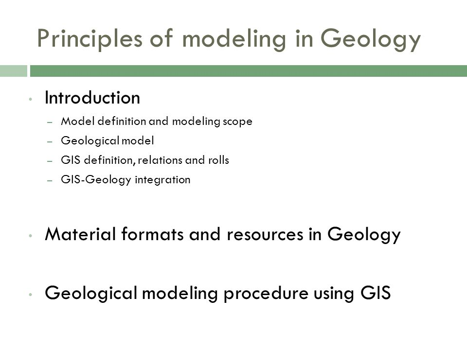Principles of modeling in Geology Introduction – Model definition and modeling scope – Geological model – GIS definition, relations and rolls – GIS-Geology integration Material formats and resources in Geology Geological modeling procedure using GIS