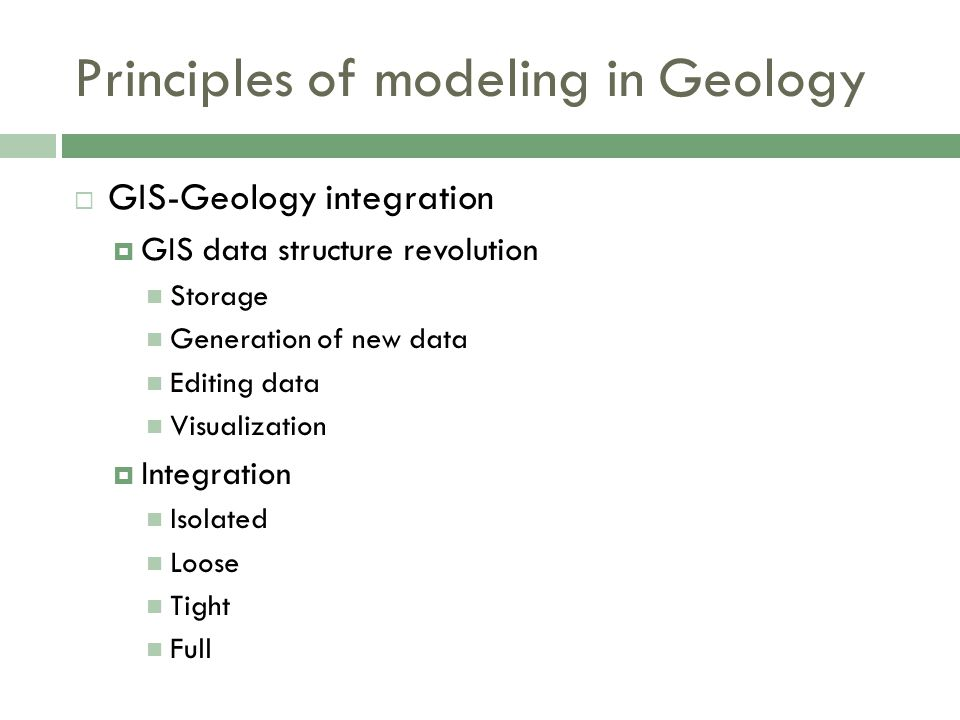  GIS-Geology integration  GIS data structure revolution Storage Generation of new data Editing data Visualization  Integration Isolated Loose Tight Full Principles of modeling in Geology