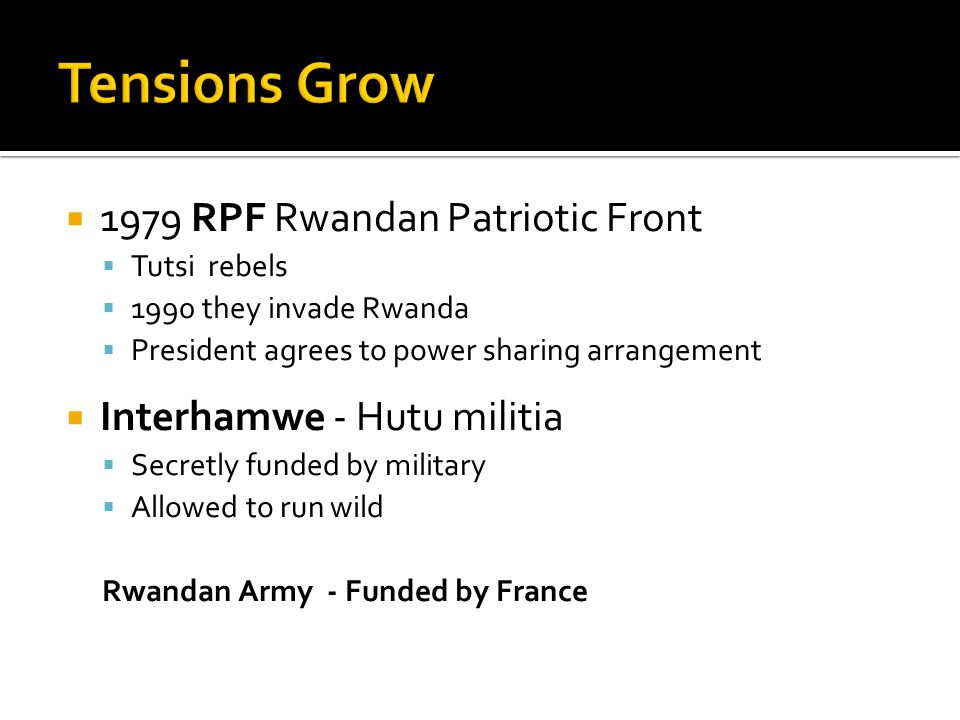  1979 RPF Rwandan Patriotic Front  Tutsi rebels  1990 they invade Rwanda  President agrees to power sharing arrangement  Interhamwe - Hutu militia  Secretly funded by military  Allowed to run wild Rwandan Army - Funded by France
