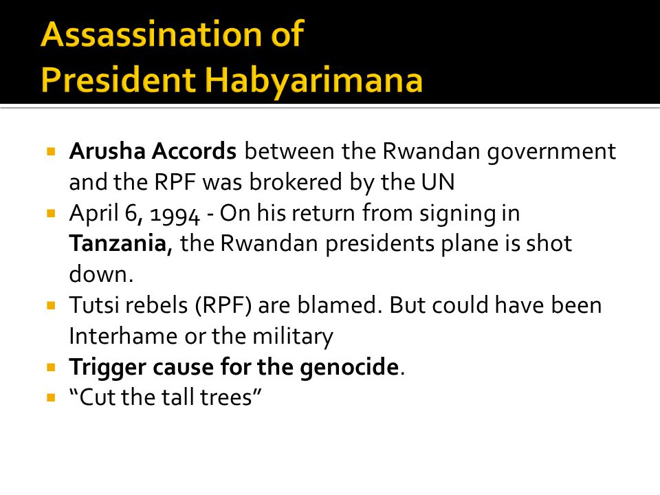  Arusha Accords between the Rwandan government and the RPF was brokered by the UN  April 6, 1994 - On his return from signing in Tanzania, the Rwandan presidents plane is shot down.