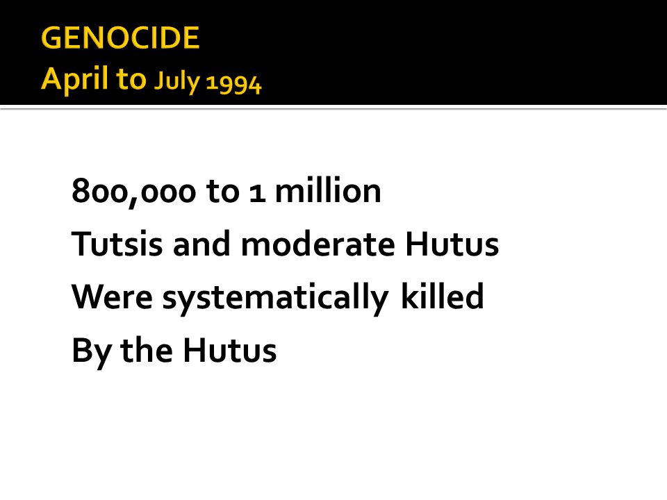 800,000 to 1 million Tutsis and moderate Hutus Were systematically killed By the Hutus