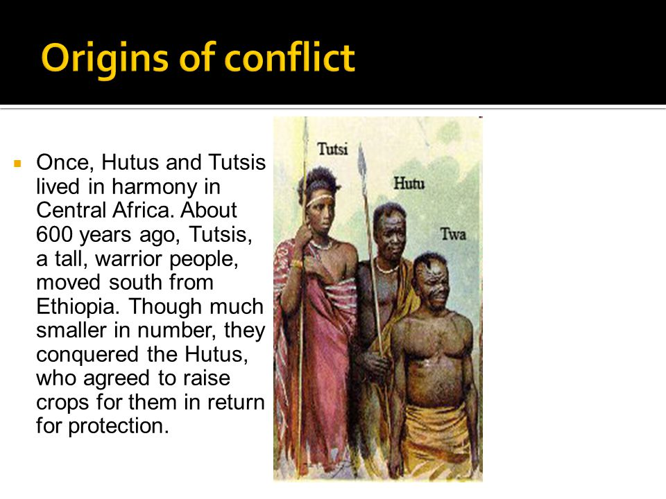  Once, Hutus and Tutsis lived in harmony in Central Africa. About 600 years ago, Tutsis, a tall, warrior people, moved south from Ethiopia. Though mu
