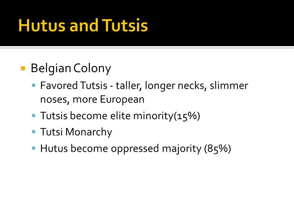  Belgian Colony  Favored Tutsis - taller, longer necks, slimmer noses, more European  Tutsis become elite minority(15%)  Tutsi Monarchy  Hutus be