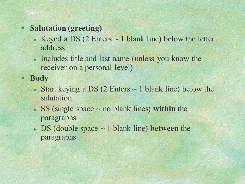 §Salutation (greeting) l Keyed a DS (2 Enters ~ 1 blank line) below the letter address l Includes title and last name (unless you know the receiver on