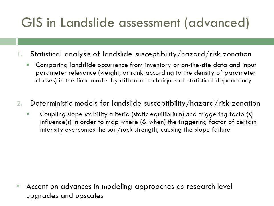 GIS in Landslide assessment (advanced) 1. Statistical analysis of landslide susceptibility/hazard/risk zonation  Comparing landslide occurrence from