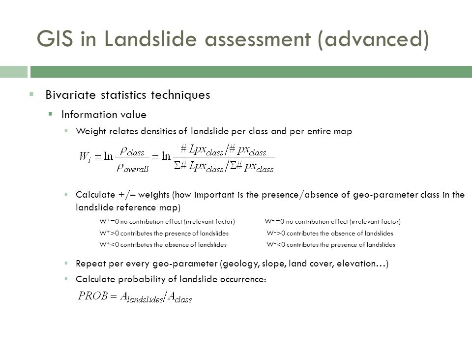  Bivariate statistics techniques  Information value  Weight relates densities of landslide per class and per entire map  Calculate +/– weights (how important is the presence/absence of geo-parameter class in the landslide reference map) W + =0 no contribution effect (irrelevant factor)W – =0 no contribution effect (irrelevant factor) W + >0 contributes the presence of landslides W – >0 contributes the absence of landslides W + <0 contributes the absence of landslides W – <0 contributes the presence of landslides  Repeat per every geo-parameter (geology, slope, land cover, elevation…)  Calculate probability of landslide occurrence: GIS in Landslide assessment (advanced)