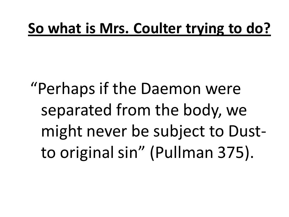"So what is Mrs. Coulter trying to do? ""Perhaps if the Daemon were separated from the body, we might never be subject to Dust- to original sin"" (Pullma"