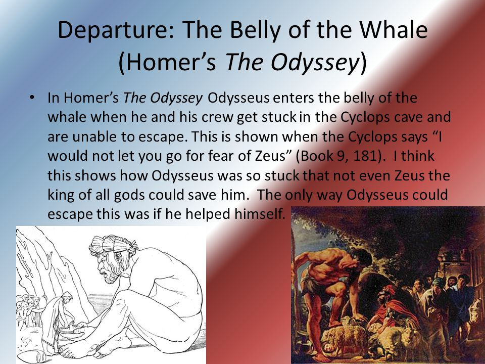Departure: The Belly of the Whale (Homer's The Odyssey) In Homer's The Odyssey Odysseus enters the belly of the whale when he and his crew get stuck in the Cyclops cave and are unable to escape.
