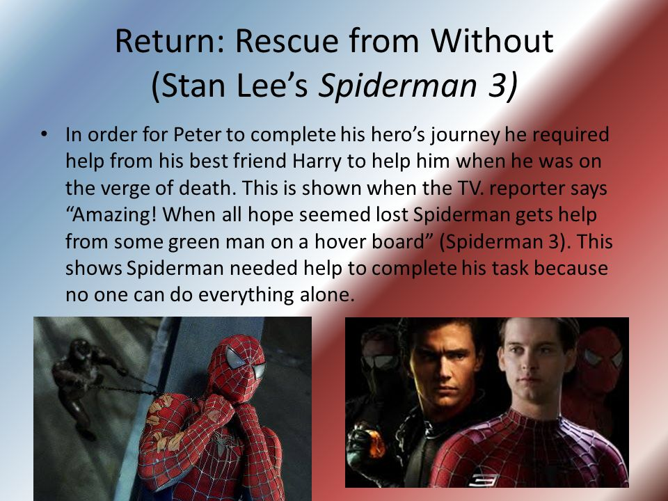 Return: Rescue from Without (Stan Lee's Spiderman 3) In order for Peter to complete his hero's journey he required help from his best friend Harry to help him when he was on the verge of death.