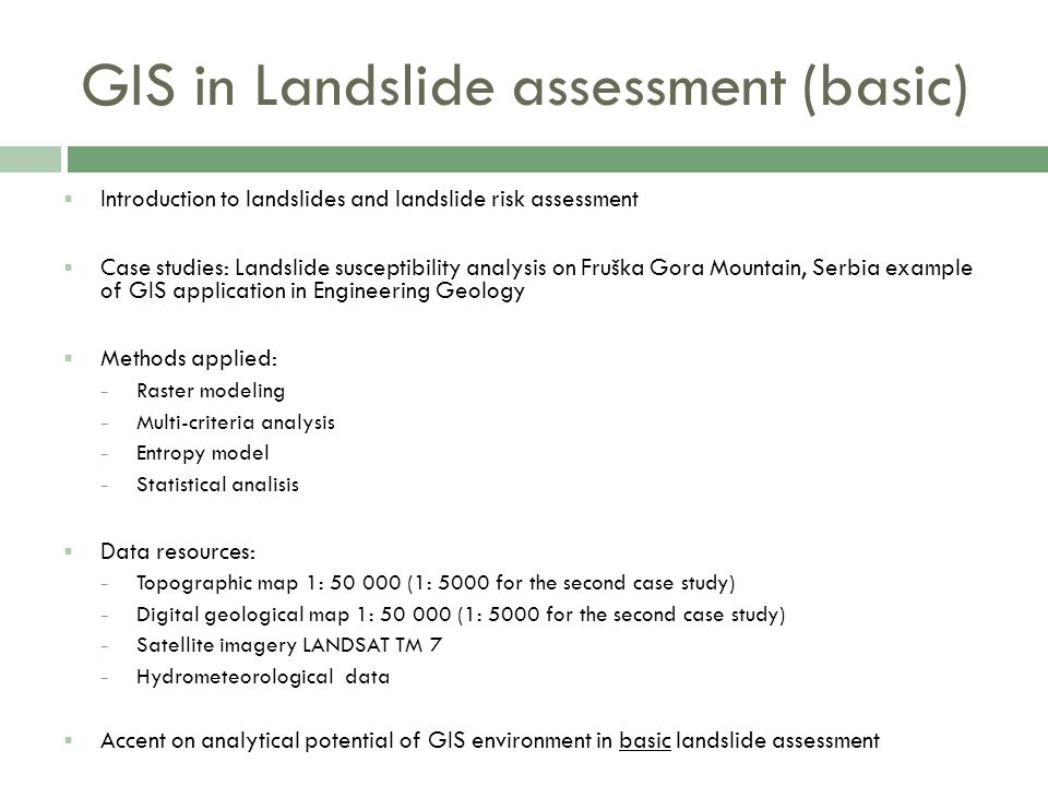 GIS in Landslide assessment (basic)  Introduction to landslides and landslide risk assessment  Case studies: Landslide susceptibility analysis on Fruška Gora Mountain, Serbia example of GIS application in Engineering Geology  Methods applied: − Raster modeling − Multi-criteria analysis − Entropy model − Statistical analisis  Data resources: − Topographic map 1: 50 000 (1: 5000 for the second case study) − Digital geological map 1: 50 000 (1: 5000 for the second case study) − Satellite imagery LANDSAT TM 7 − Hydrometeorological data  Accent on analytical potential of GIS environment in basic landslide assessment