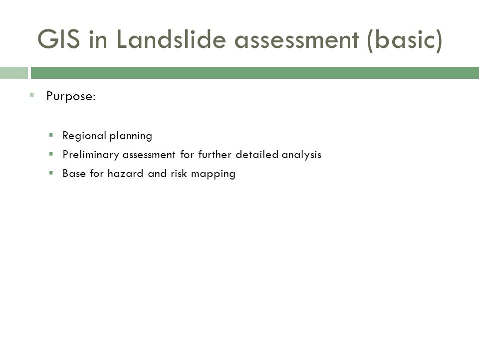  Purpose:  Regional planning  Preliminary assessment for further detailed analysis  Base for hazard and risk mapping GIS in Landslide assessment (basic)