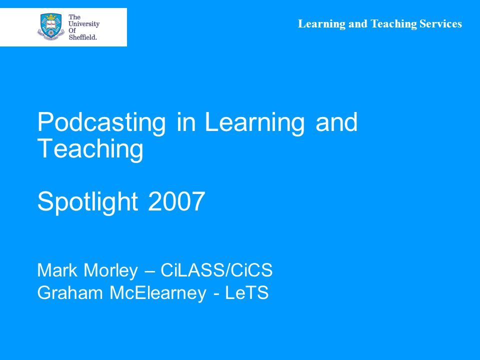 Learning and Teaching Services Podcasting in Learning and Teaching Spotlight 2007 Mark Morley – CiLASS/CiCS Graham McElearney - LeTS