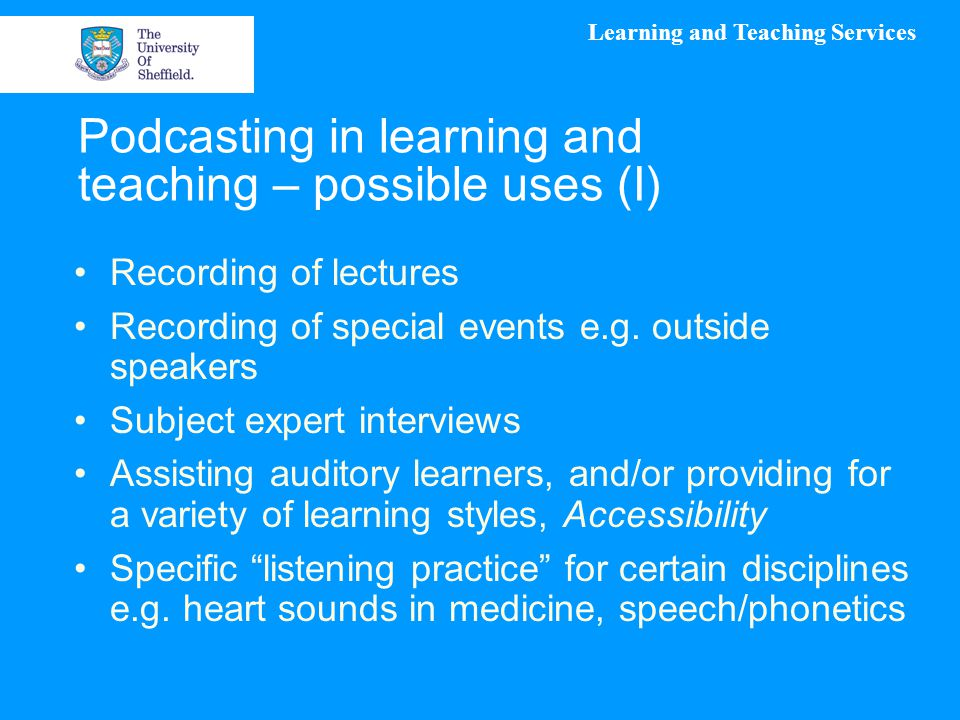 Learning and Teaching Services Podcasting in learning and teaching – possible uses (I) Recording of lectures Recording of special events e.g.