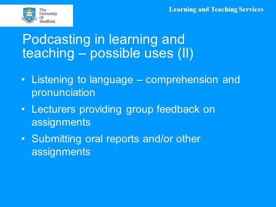 Learning and Teaching Services Podcasting in learning and teaching – possible uses (II) Listening to language – comprehension and pronunciation Lecturers providing group feedback on assignments Submitting oral reports and/or other assignments