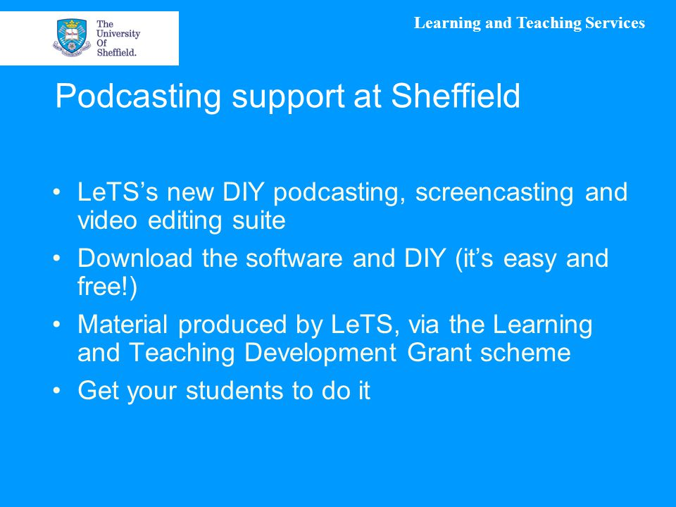 Learning and Teaching Services Podcasting support at Sheffield LeTS's new DIY podcasting, screencasting and video editing suite Download the software and DIY (it's easy and free!) Material produced by LeTS, via the Learning and Teaching Development Grant scheme Get your students to do it