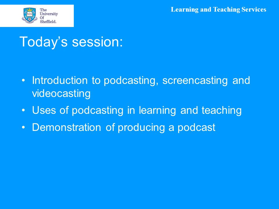 Learning and Teaching Services Today's session: Introduction to podcasting, screencasting and videocasting Uses of podcasting in learning and teaching Demonstration of producing a podcast
