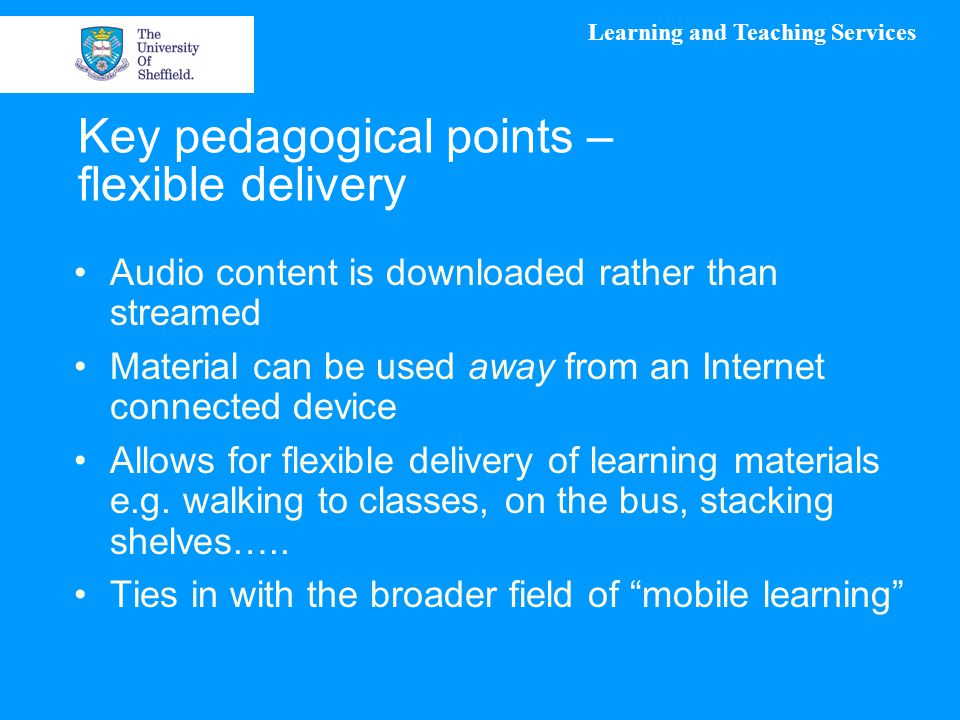 Learning and Teaching Services Key pedagogical points – flexible delivery Audio content is downloaded rather than streamed Material can be used away from an Internet connected device Allows for flexible delivery of learning materials e.g.