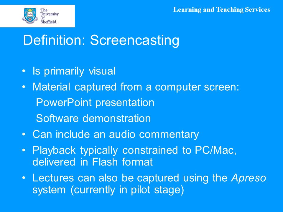 Learning and Teaching Services Definition: Screencasting Is primarily visual Material captured from a computer screen: PowerPoint presentation Software demonstration Can include an audio commentary Playback typically constrained to PC/Mac, delivered in Flash format Lectures can also be captured using the Apreso system (currently in pilot stage)