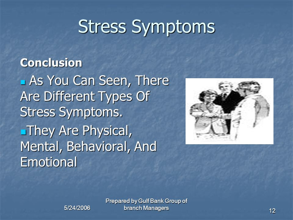 5/24/2006 Prepared by Gulf Bank Group of branch Managers 12 Stress Symptoms Conclusion A As You Can Seen, There Are Different Types Of Stress Symptoms