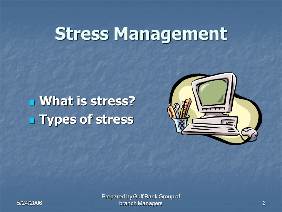 5/24/2006 Prepared by Gulf Bank Group of branch Managers2 Stress Management What is stress? What is stress? Types of stress Types of stress