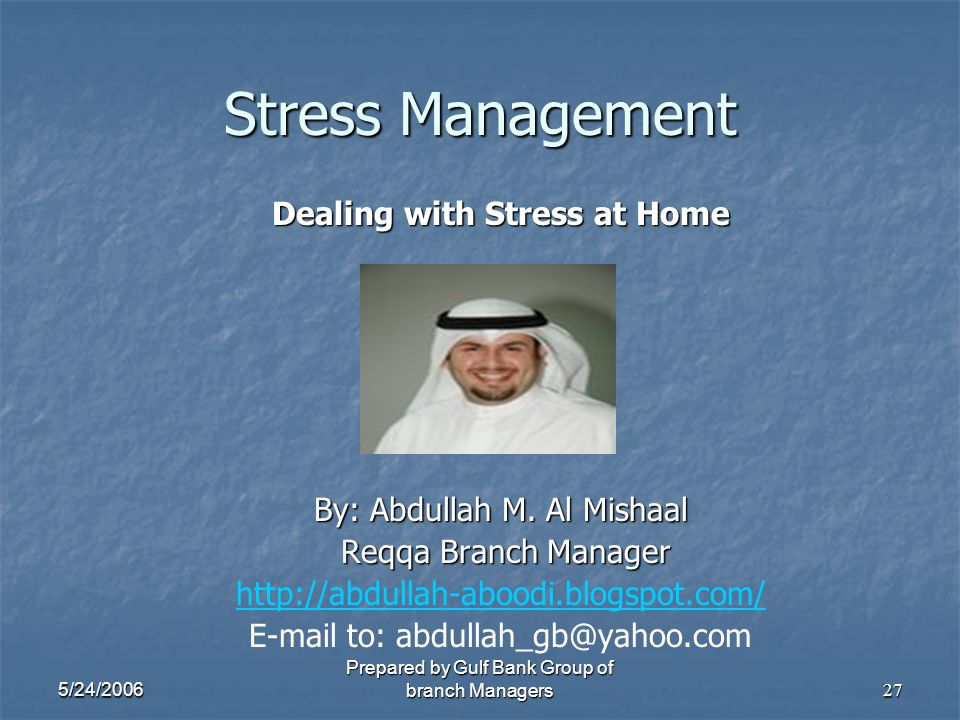 5/24/2006 Prepared by Gulf Bank Group of branch Managers27 Stress Management Dealing with Stress at Home By: Abdullah M. Al Mishaal Reqqa Branch Manag