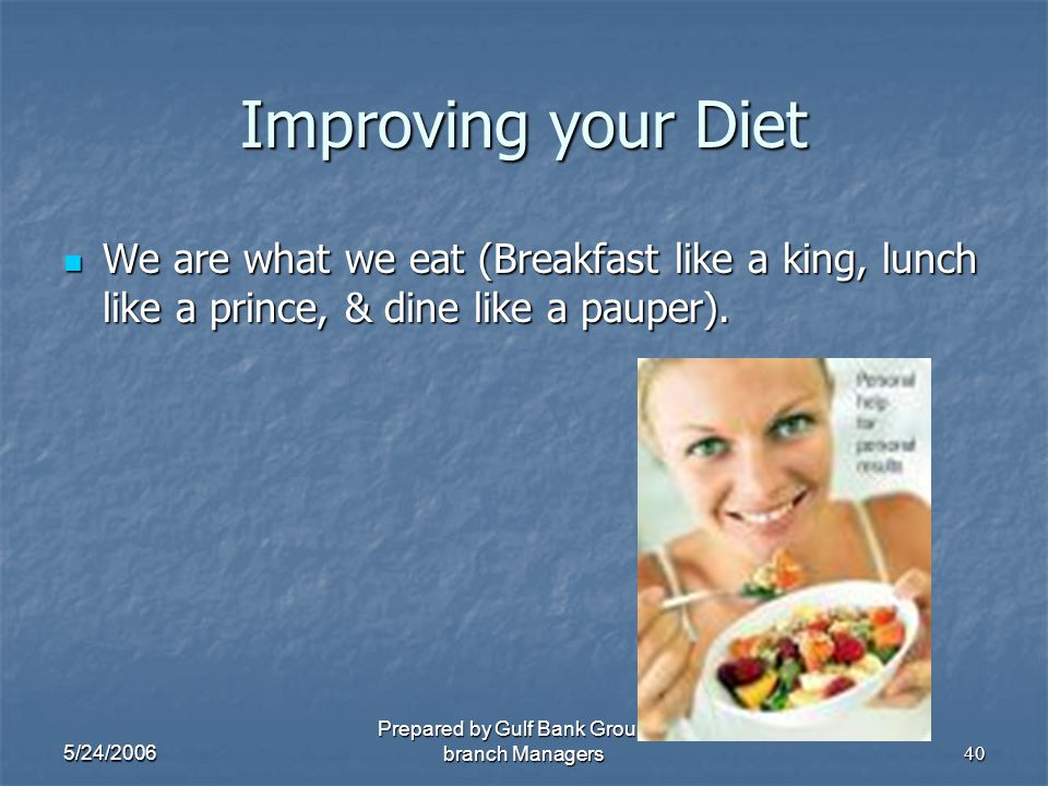 5/24/2006 Prepared by Gulf Bank Group of branch Managers40 Improving your Diet We are what we eat (Breakfast like a king, lunch like a prince, & dine