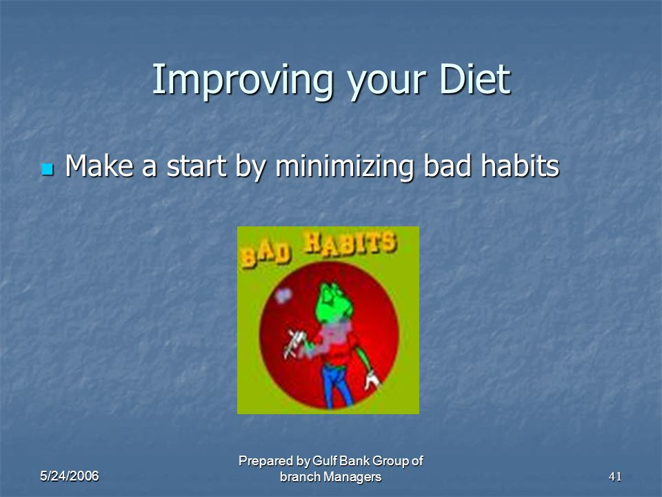 5/24/2006 Prepared by Gulf Bank Group of branch Managers41 Improving your Diet Make a start by minimizing bad habits