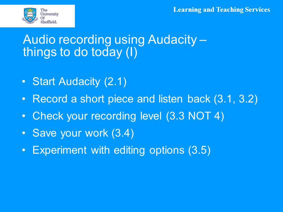 Learning and Teaching Services Audio recording using Audacity – things to do today (I) Start Audacity (2.1) Record a short piece and listen back (3.1, 3.2) Check your recording level (3.3 NOT 4) Save your work (3.4) Experiment with editing options (3.5)