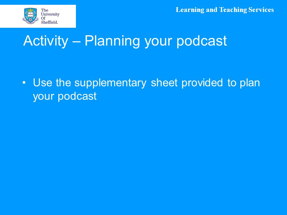 Learning and Teaching Services Activity – Planning your podcast Use the supplementary sheet provided to plan your podcast