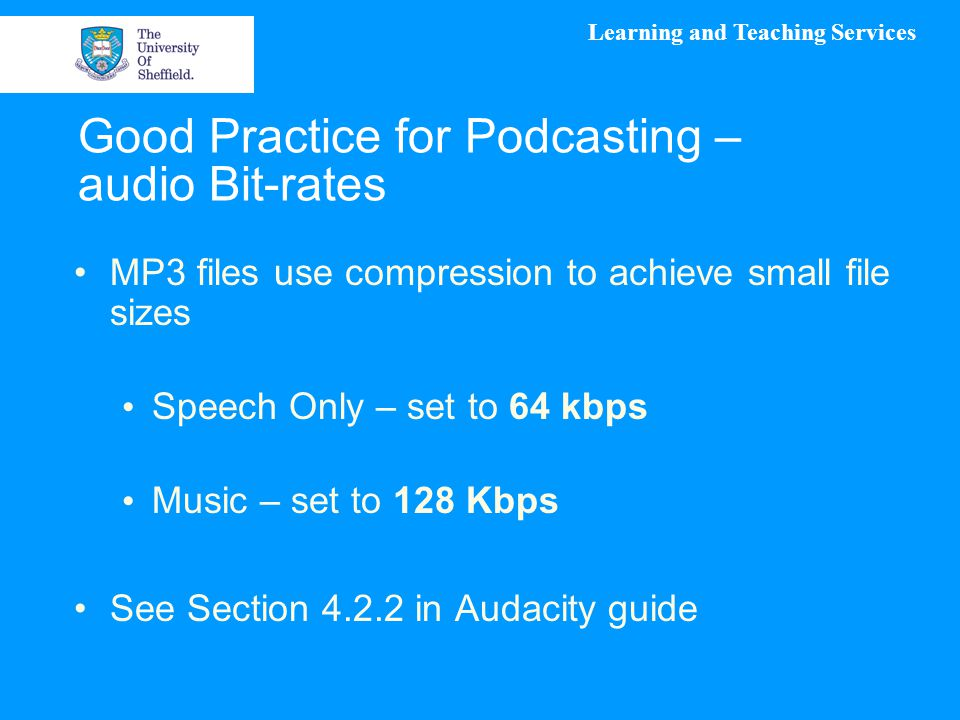 Learning and Teaching Services Good Practice for Podcasting – audio Bit-rates MP3 files use compression to achieve small file sizes Speech Only – set to 64 kbps Music – set to 128 Kbps See Section 4.2.2 in Audacity guide
