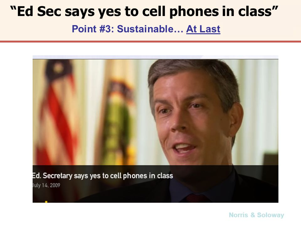 Norris & Soloway Ed Sec says yes to cell phones in class Point #3: Sustainable… At Last